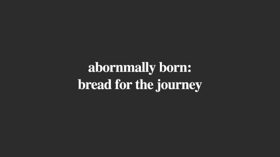 Abnormally Born: Bread for the Journey