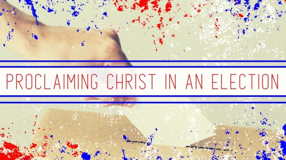Proclaiming Christ in an Election
