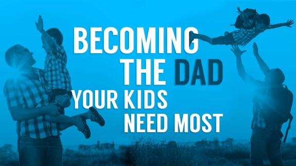 Becoming the Dad Your Kids Need Most