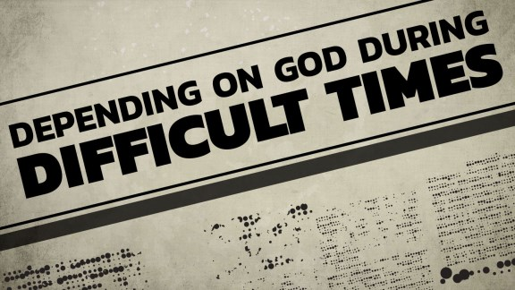 Depending on God During Difficult Times