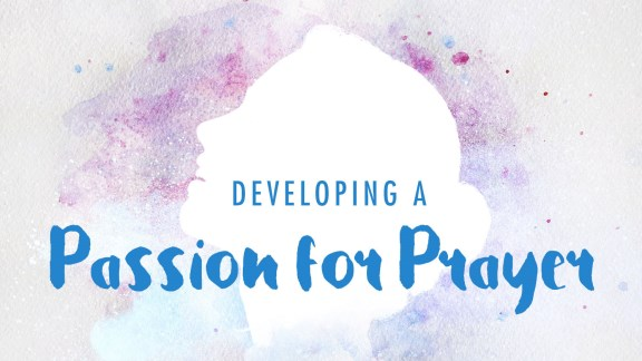 Developing a Passion for Prayer