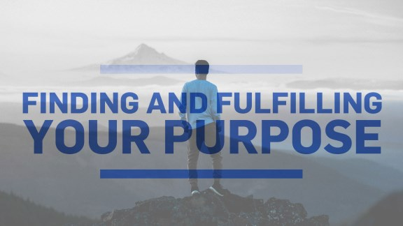 Finding & Fulfilling Your Purpose