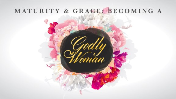 Maturity and Grace: Becoming a Godly Woman